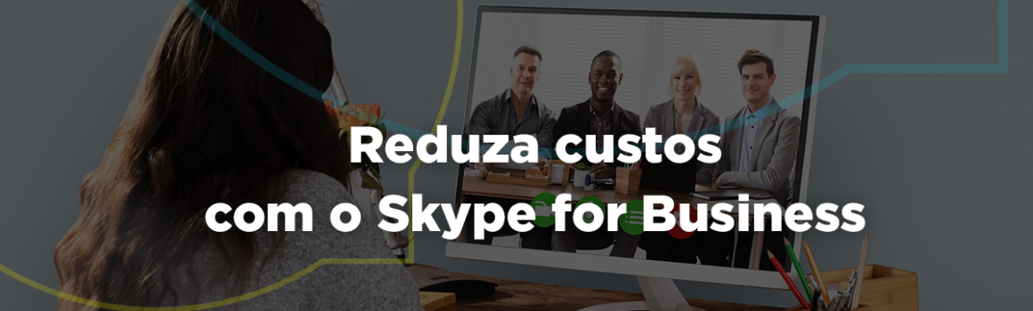 Como reduzir custos de telefonia com Skype For Business